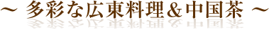 多彩な広東料理&中国茶